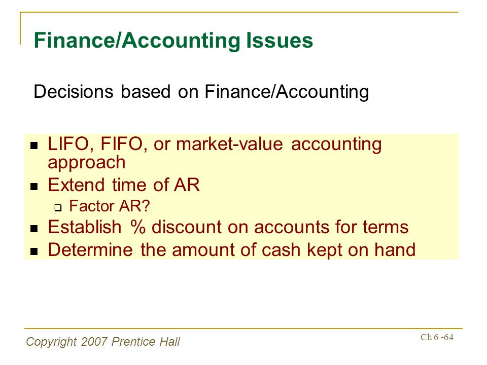 Copyright 2007 Prentice Hall Ch 6 -64 LIFO, FIFO, or market-value accounting approach Extend time of AR Factor AR.