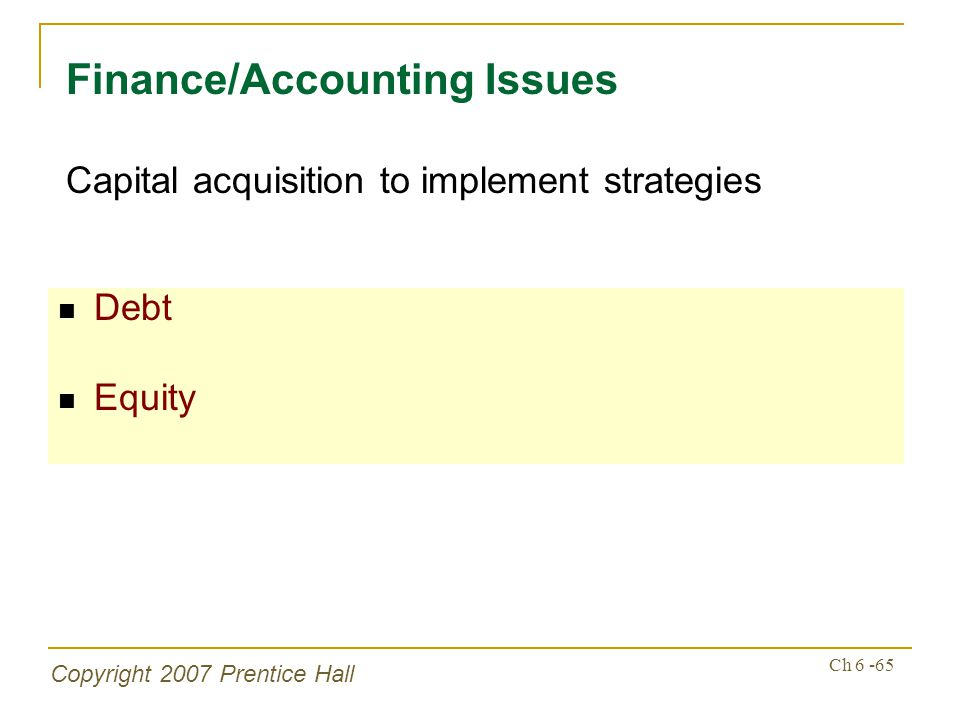 Copyright 2007 Prentice Hall Ch 6 -65 Debt Equity Finance/Accounting Issues Capital acquisition to implement strategies