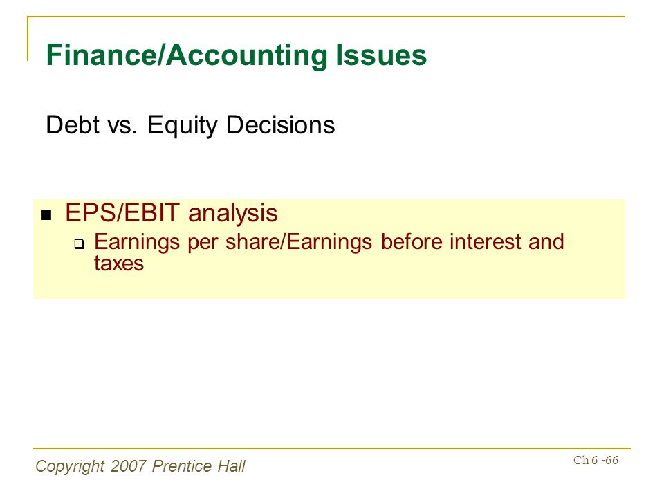 Copyright 2007 Prentice Hall Ch 6 -66 EPS/EBIT analysis Earnings per share/Earnings before interest and taxes Finance/Accounting Issues Debt vs. Equit
