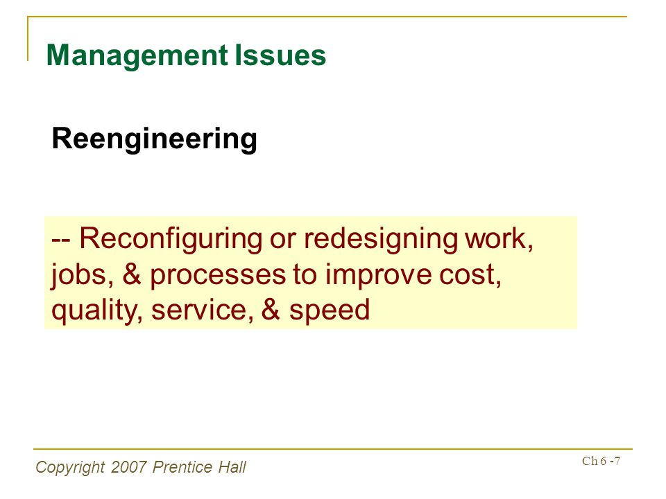 Copyright 2007 Prentice Hall Ch 6 -7 Management Issues Reengineering -- Reconfiguring or redesigning work, jobs, & processes to improve cost, quality,