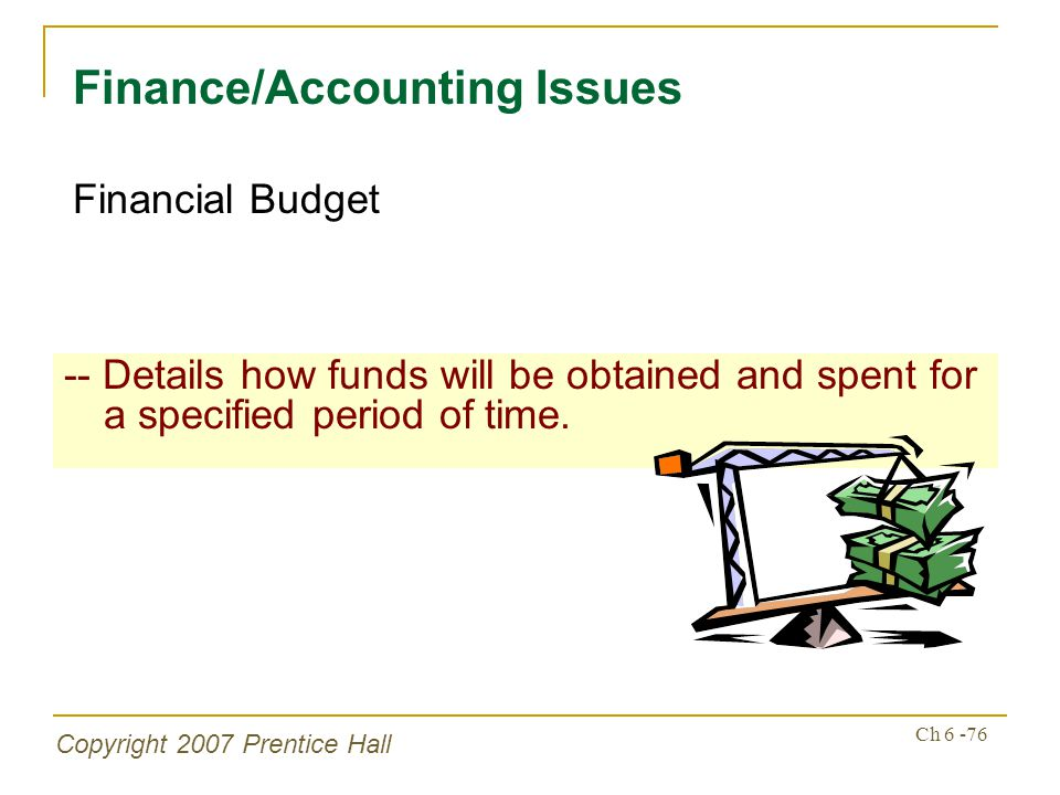 Copyright 2007 Prentice Hall Ch 6 -76 -- Details how funds will be obtained and spent for a specified period of time. Finance/Accounting Issues Financ