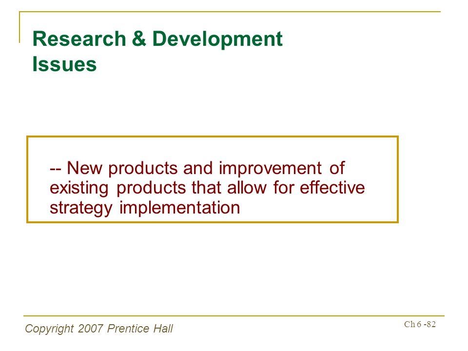 Copyright 2007 Prentice Hall Ch 6 -82 Research & Development Issues -- New products and improvement of existing products that allow for effective strategy implementation