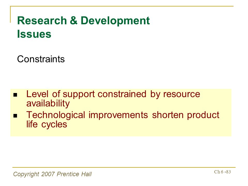 Copyright 2007 Prentice Hall Ch 6 -83 Level of support constrained by resource availability Technological improvements shorten product life cycles Res