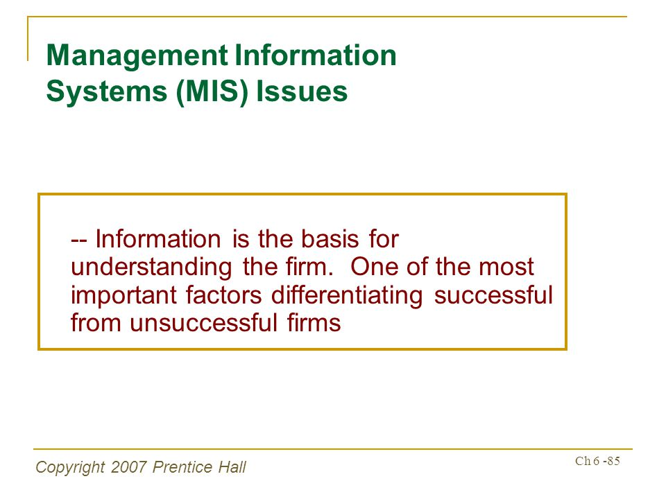 Copyright 2007 Prentice Hall Ch 6 -85 Management Information Systems (MIS) Issues -- Information is the basis for understanding the firm. One of the m