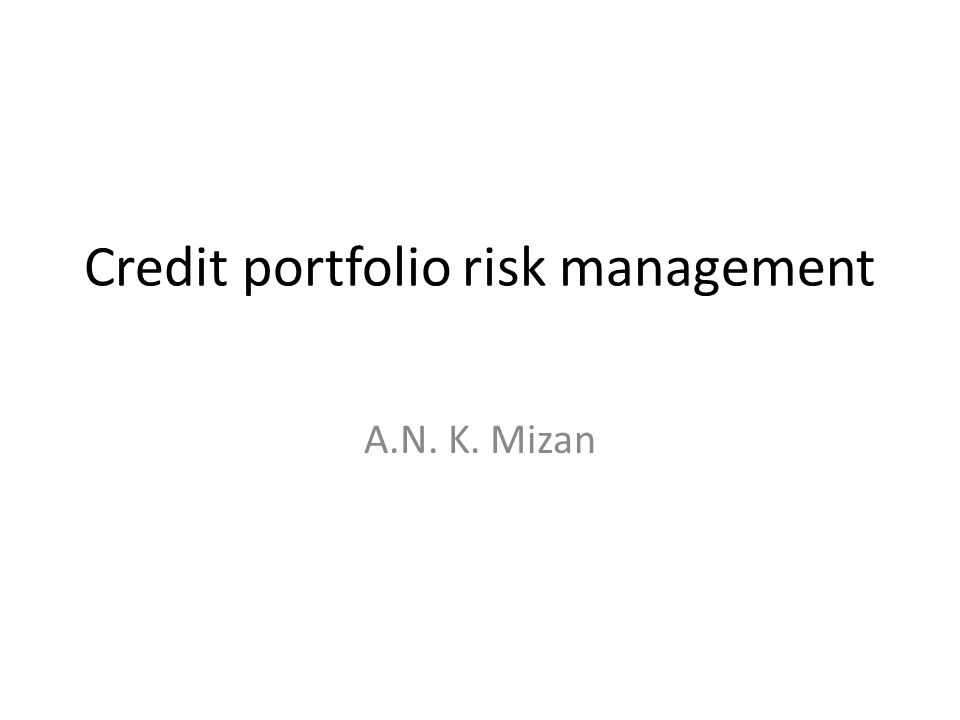 Credit portfolio risk management A.N. K. Mizan