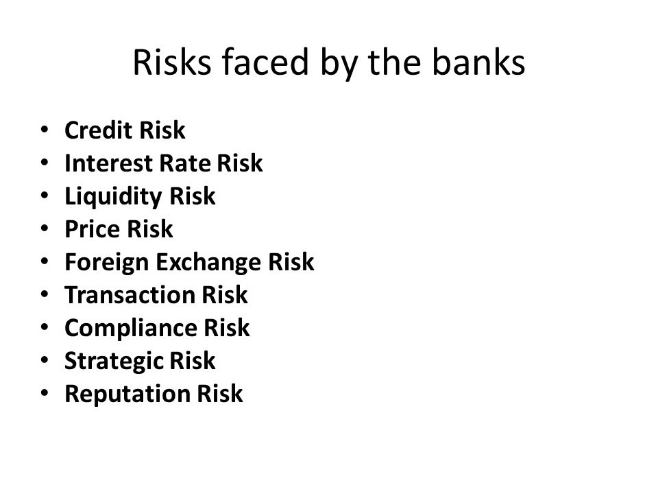 Risks faced by the banks Credit Risk Interest Rate Risk Liquidity Risk Price Risk Foreign Exchange Risk Transaction Risk Compliance Risk Strategic Risk Reputation Risk