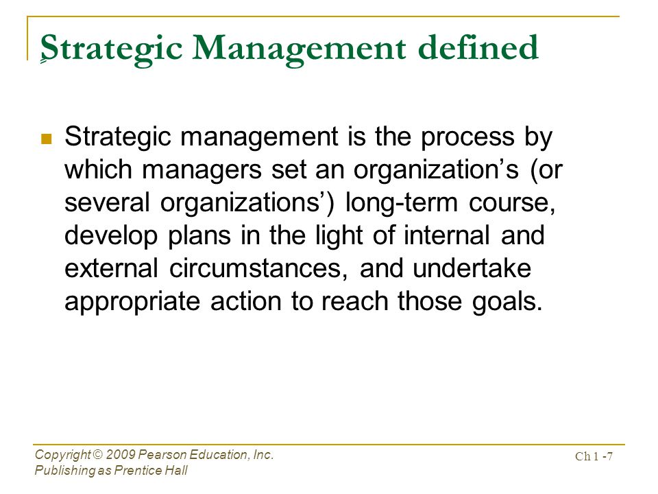 ٍ Strategic Management defined Strategic management is the process by which managers set an organizations (or several organizations) long-term course, develop plans in the light of internal and external circumstances, and undertake appropriate action to reach those goals.