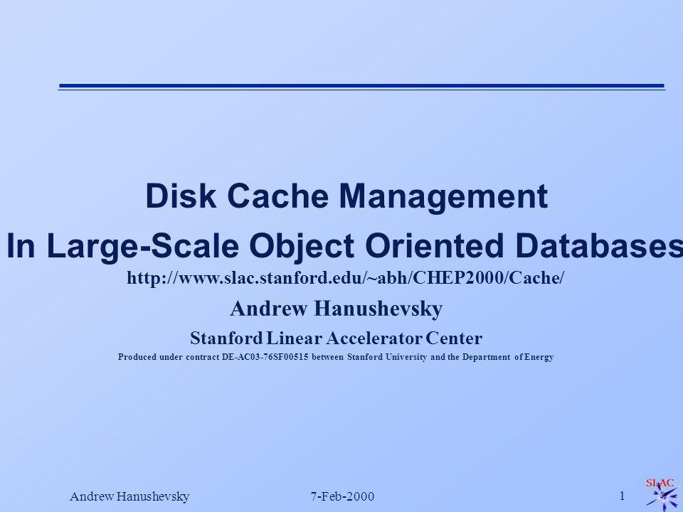 Andrew Hanushevsky7-Feb-2000 1 Andrew Hanushevsky Stanford Linear Accelerator Center Produced under contract DE-AC03-76SF00515 between Stanford University and the Department of Energy Disk Cache Management In Large-Scale Object Oriented Databases http://www.slac.stanford.edu/~abh/CHEP2000/Cache/