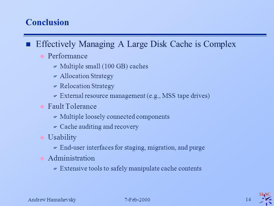 Andrew Hanushevsky7-Feb-2000 14 Conclusion n Effectively Managing A Large Disk Cache is Complex u Performance F Multiple small (100 GB) caches F Allocation Strategy F Relocation Strategy F External resource management (e.g., MSS tape drives) u Fault Tolerance F Multiple loosely connected components F Cache auditing and recovery u Usability F End-user interfaces for staging, migration, and purge u Administration F Extensive tools to safely manipulate cache contents