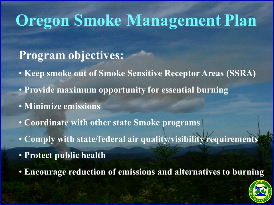 Program objectives: Keep smoke out of Smoke Sensitive Receptor Areas (SSRA) Provide maximum opportunity for essential burning Minimize emissions Coordinate with other state Smoke programs Comply with state/federal air quality/visibility requirements Protect public health Encourage reduction of emissions and alternatives to burning Oregon Smoke Management Plan
