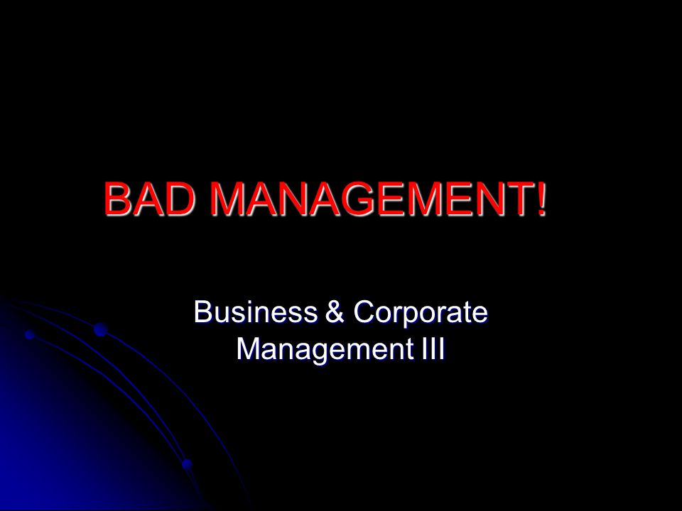 BAD MANAGEMENT! Business & Corporate Management III