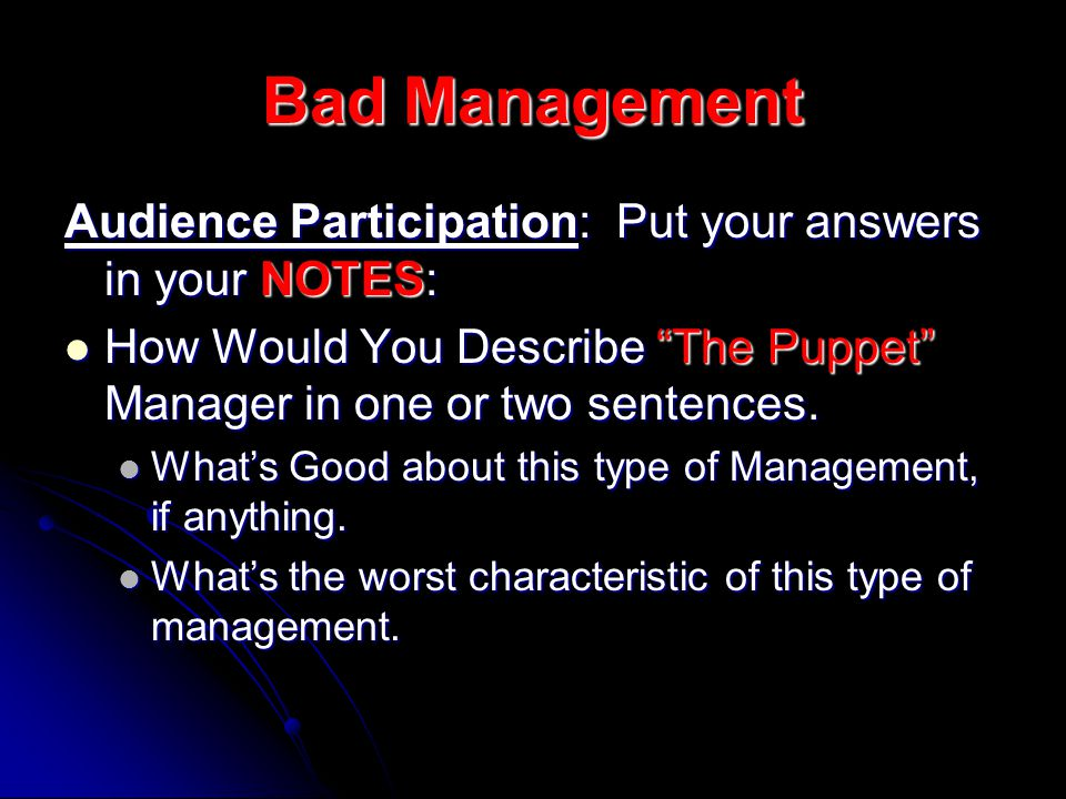 Bad Management Audience Participation: Put your answers in your NOTES: How Would You Describe The Puppet Manager in one or two sentences.