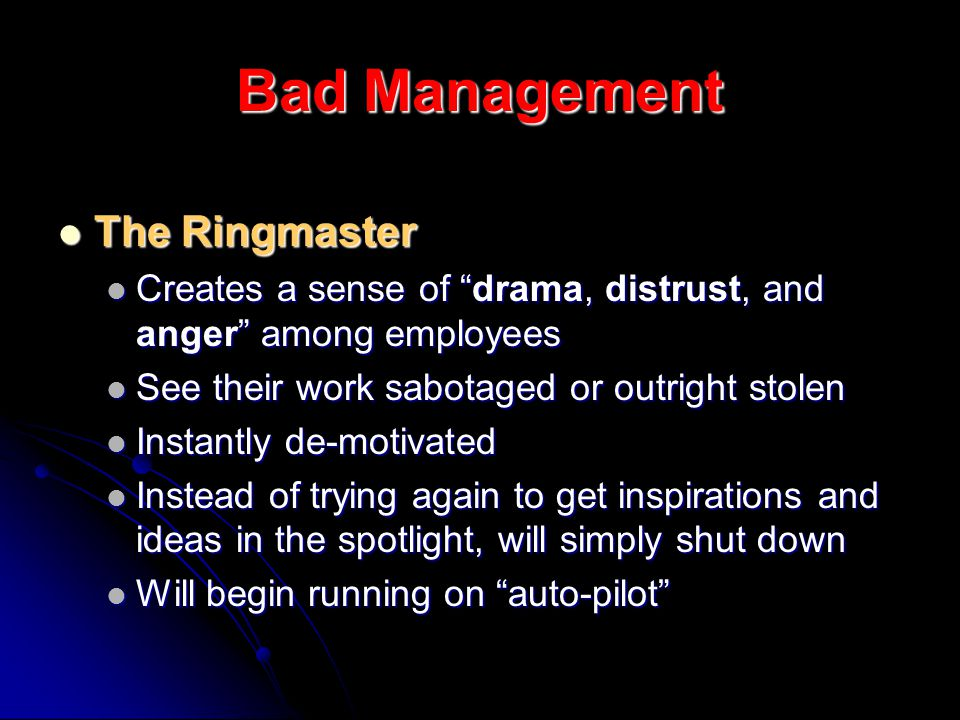 Bad Management The Ringmaster The Ringmaster Creates a sense of drama, distrust, and anger among employees Creates a sense of drama, distrust, and anger among employees See their work sabotaged or outright stolen See their work sabotaged or outright stolen Instantly de-motivated Instantly de-motivated Instead of trying again to get inspirations and ideas in the spotlight, will simply shut down Instead of trying again to get inspirations and ideas in the spotlight, will simply shut down Will begin running on auto-pilot Will begin running on auto-pilot