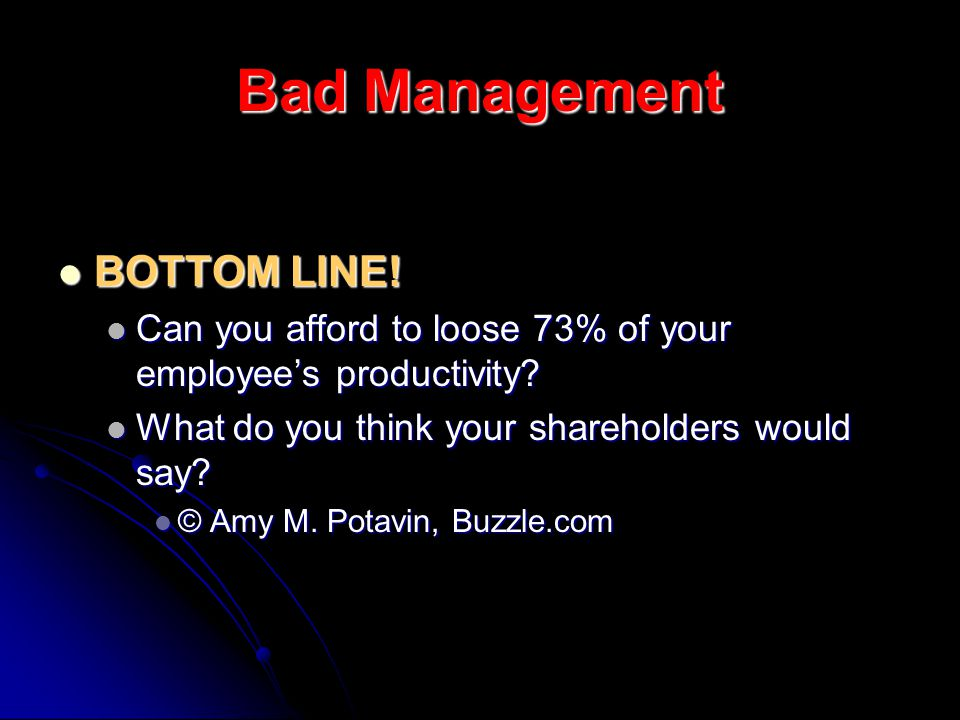 Bad Management BOTTOM LINE! BOTTOM LINE! Can you afford to loose 73% of your employees productivity? Can you afford to loose 73% of your employees pro