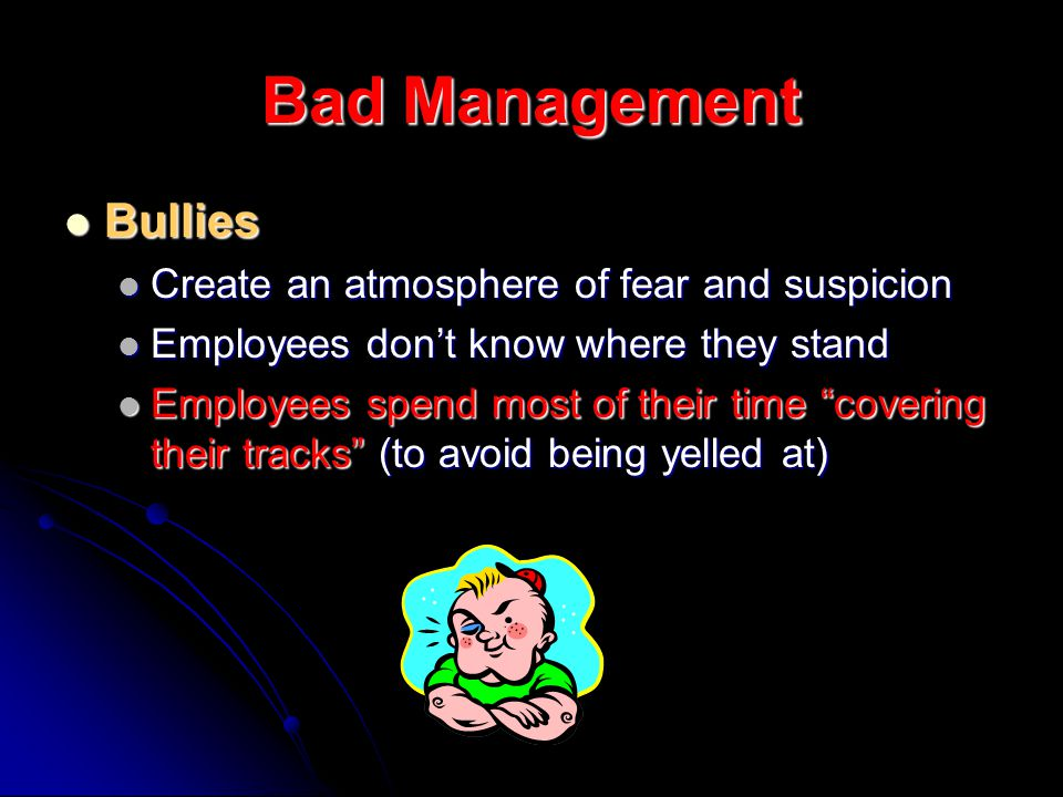 Bad Management Bullies Bullies Create an atmosphere of fear and suspicion Create an atmosphere of fear and suspicion Employees dont know where they stand Employees dont know where they stand Employees spend most of their time covering their tracks (to avoid being yelled at) Employees spend most of their time covering their tracks (to avoid being yelled at)