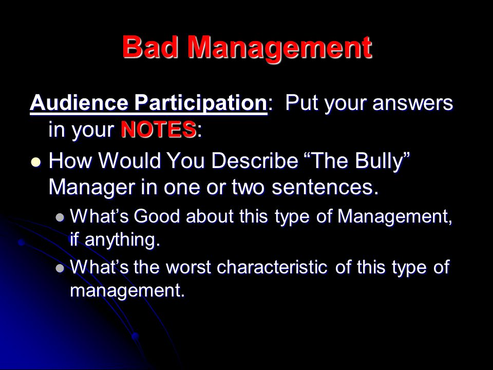 Bad Management Audience Participation: Put your answers in your NOTES: How Would You Describe The Bully Manager in one or two sentences.