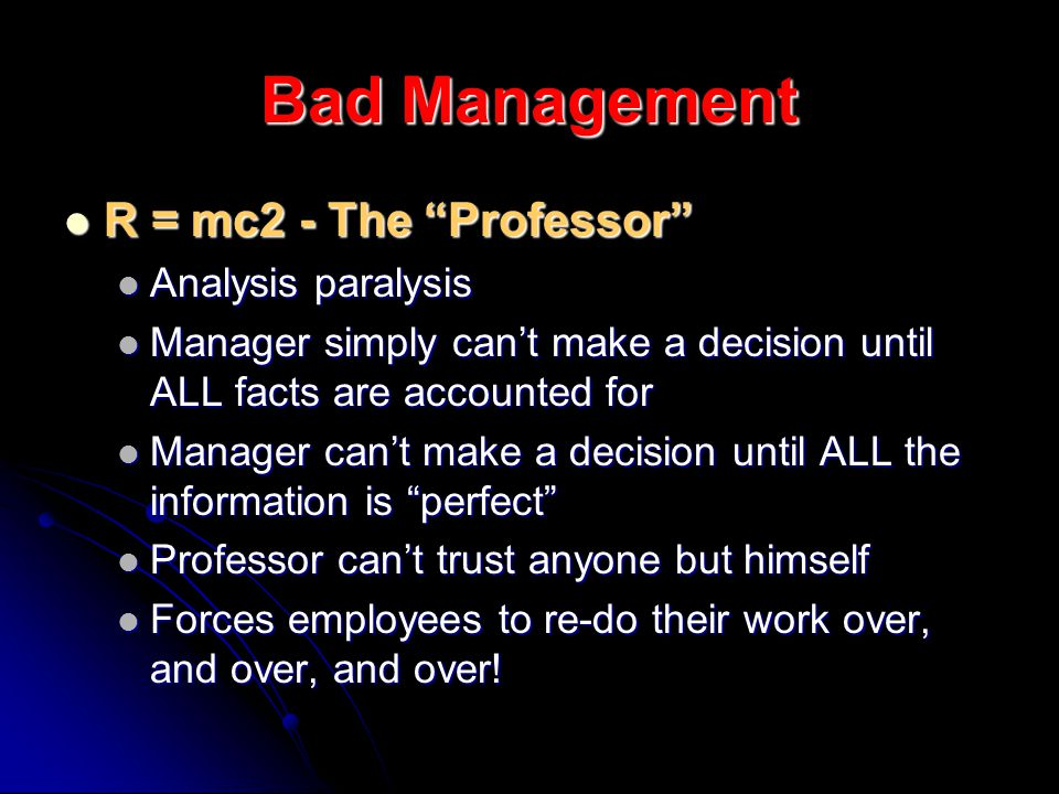 Bad Management R = mc2 - The Professor R = mc2 - The Professor Analysis paralysis Analysis paralysis Manager simply cant make a decision until ALL facts are accounted for Manager simply cant make a decision until ALL facts are accounted for Manager cant make a decision until ALL the information is perfect Manager cant make a decision until ALL the information is perfect Professor cant trust anyone but himself Professor cant trust anyone but himself Forces employees to re-do their work over, and over, and over.