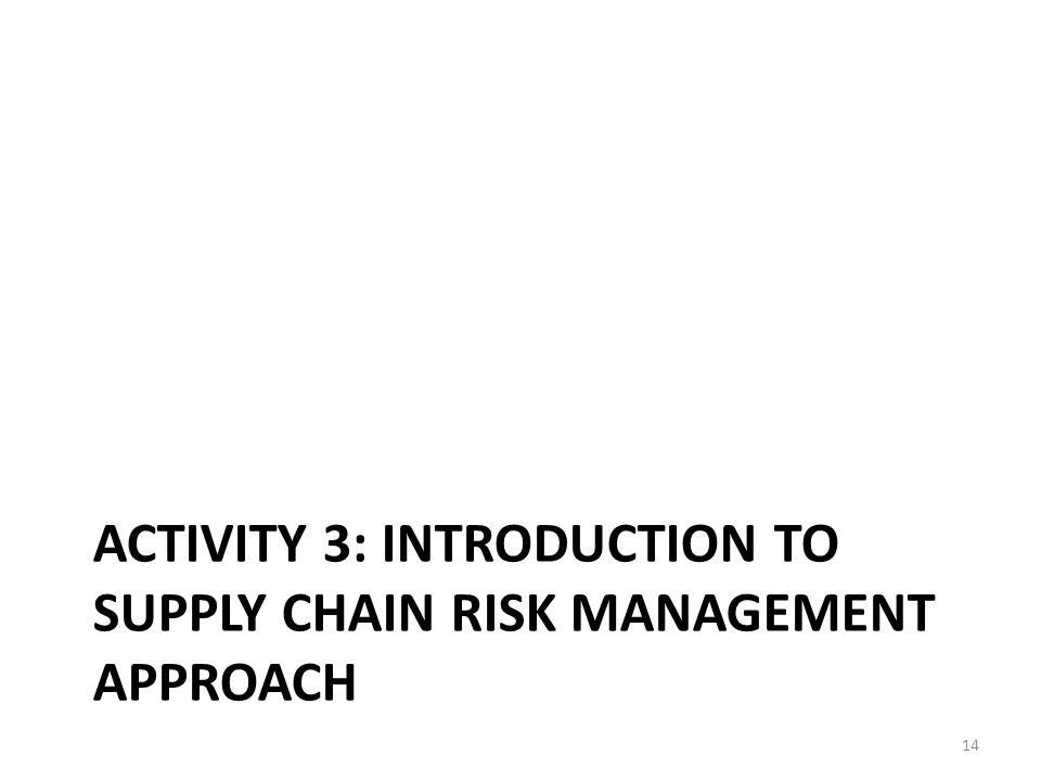 ACTIVITY 3: INTRODUCTION TO SUPPLY CHAIN RISK MANAGEMENT APPROACH 14