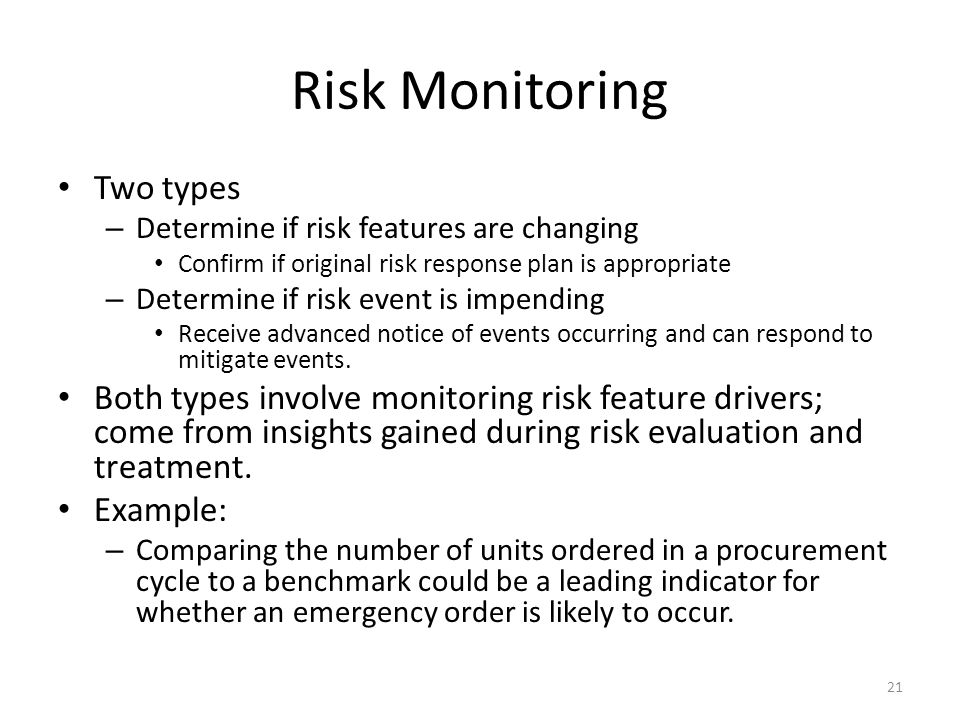 Risk Monitoring Two types – Determine if risk features are changing Confirm if original risk response plan is appropriate – Determine if risk event is impending Receive advanced notice of events occurring and can respond to mitigate events.