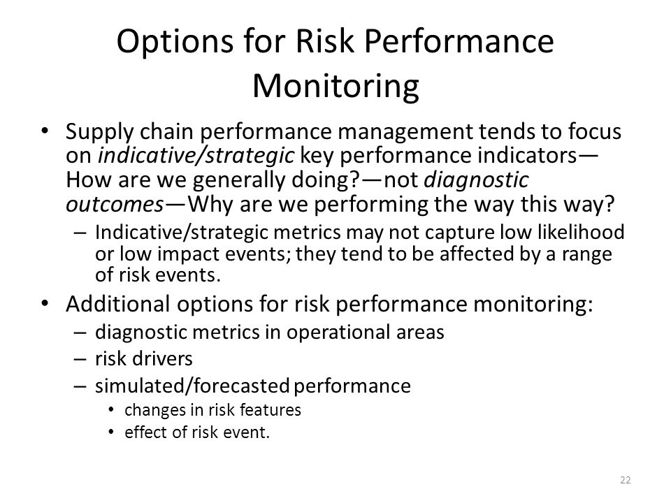 Options for Risk Performance Monitoring Supply chain performance management tends to focus on indicative/strategic key performance indicators How are we generally doing?not diagnostic outcomesWhy are we performing the way this way.