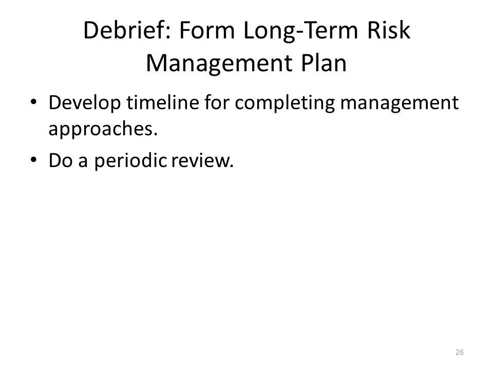 Debrief: Form Long-Term Risk Management Plan Develop timeline for completing management approaches.