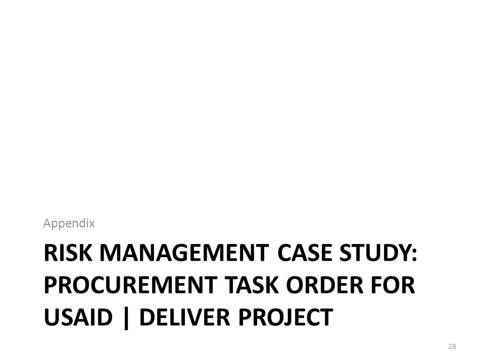 RISK MANAGEMENT CASE STUDY: PROCUREMENT TASK ORDER FOR USAID | DELIVER PROJECT Appendix 28