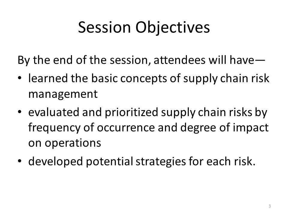 Session Objectives By the end of the session, attendees will have learned the basic concepts of supply chain risk management evaluated and prioritized supply chain risks by frequency of occurrence and degree of impact on operations developed potential strategies for each risk.