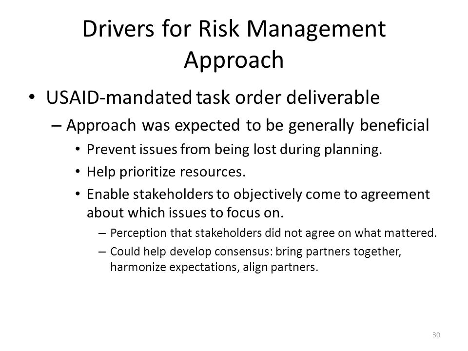 Drivers for Risk Management Approach USAID-mandated task order deliverable – Approach was expected to be generally beneficial Prevent issues from being lost during planning.