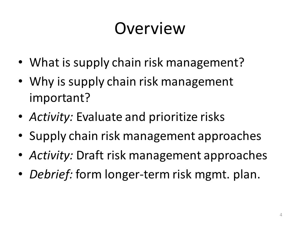 Basic Components of Supply Chain Risk Management Identify risk events: – Definition: Possible actions or outcomes with a direct negative impact on supply chain objectives – Range: Can completely disrupt the supply chain, or only cause delays in scheduled plans not just theft or corruption.