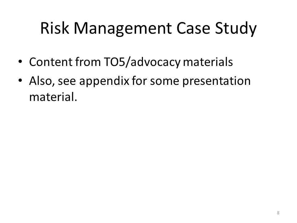 Risk Management Case Study Content from TO5/advocacy materials Also, see appendix for some presentation material.