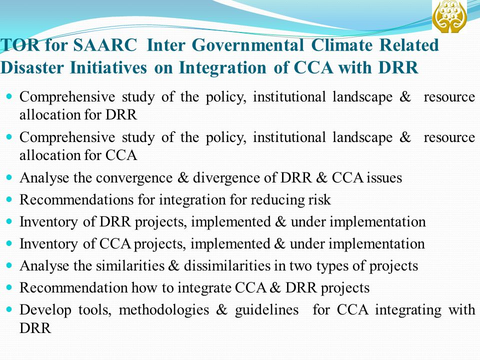 TOR for SAARC Inter Governmental Climate Related Disaster Initiatives on Integration of CCA with DRR Comprehensive study of the policy, institutional