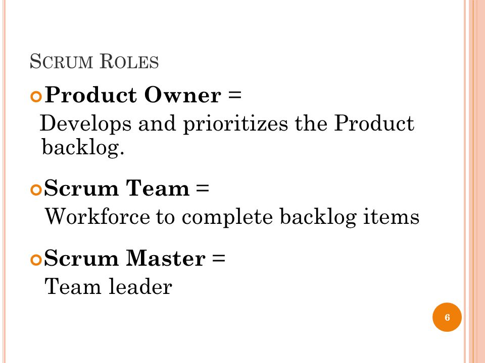 S CRUM R OLES Product Owner = Develops and prioritizes the Product backlog.