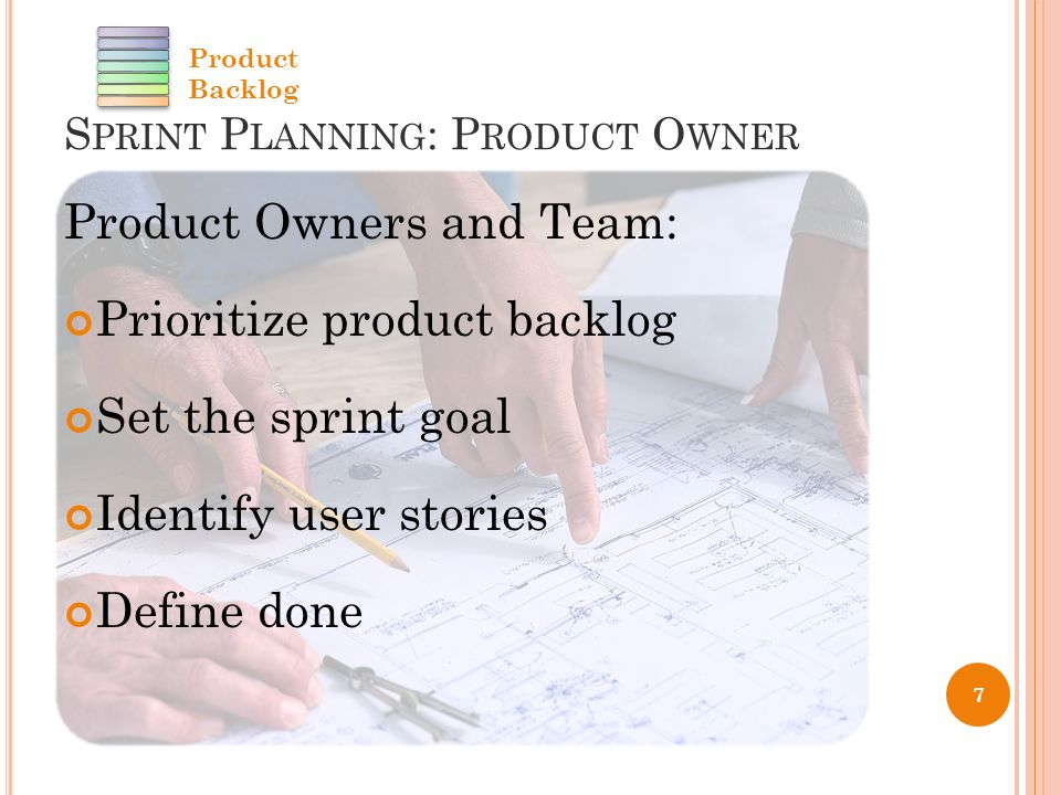 S PRINT P LANNING : P RODUCT O WNER Product Owners and Team: Prioritize product backlog Set the sprint goal Identify user stories Define done 7 Product Backlog