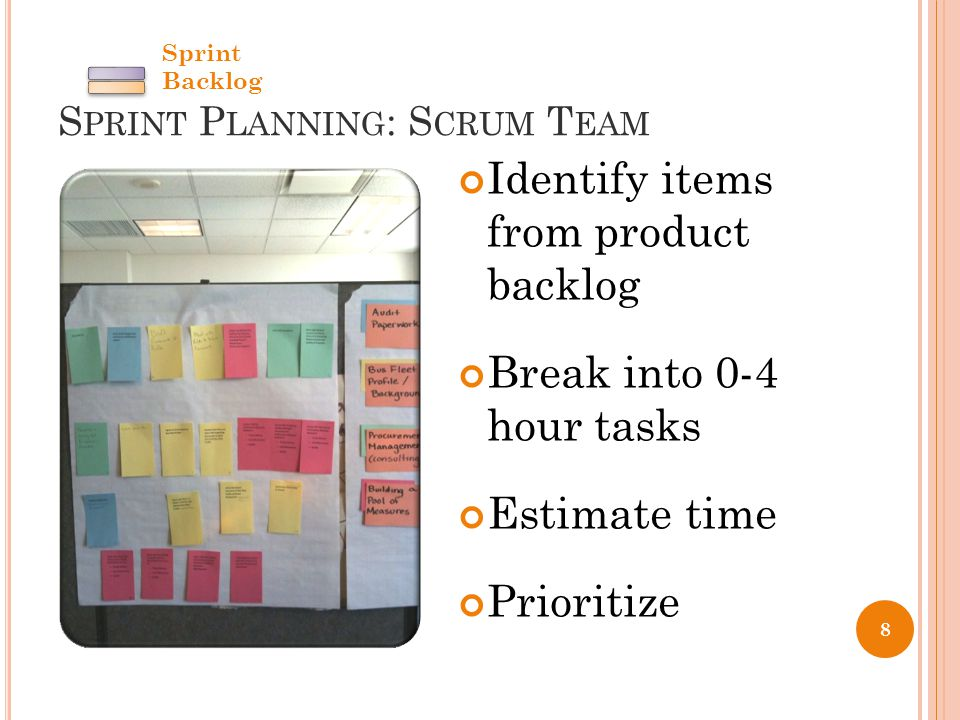 S PRINT P LANNING : S CRUM T EAM 8 Identify items from product backlog Break into 0-4 hour tasks Estimate time Prioritize Sprint Backlog