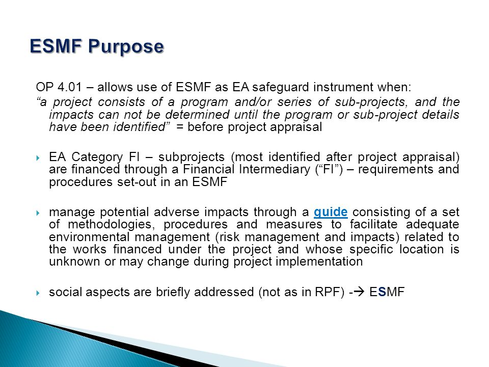 OP 4.01 – allows use of ESMF as EA safeguard instrument when: a project consists of a program and/or series of sub-projects, and the impacts can not be determined until the program or sub-project details have been identified = before project appraisal EA Category FI – subprojects (most identified after project appraisal) are financed through a Financial Intermediary (FI) – requirements and procedures set-out in an ESMF manage potential adverse impacts through a guide consisting of a set of methodologies, procedures and measures to facilitate adequate environmental management (risk management and impacts) related to the works financed under the project and whose specific location is unknown or may change during project implementation social aspects are briefly addressed (not as in RPF) - ESMF