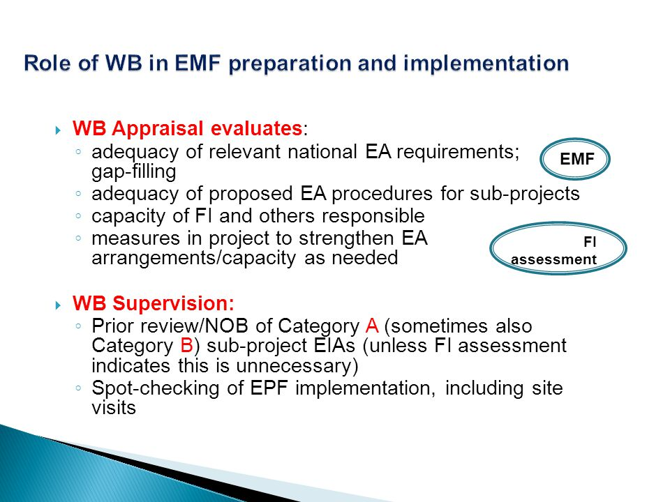 WB Appraisal evaluates: adequacy of relevant national EA requirements; gap-filling adequacy of proposed EA procedures for sub-projects capacity of FI and others responsible measures in project to strengthen EA arrangements/capacity as needed WB Supervision: Prior review/NOB of Category A (sometimes also Category B) sub-project EIAs (unless FI assessment indicates this is unnecessary) Spot-checking of EPF implementation, including site visits EMF FI assessment
