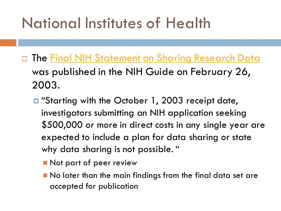 National Institutes of Health The Final NIH Statement on Sharing Research Data was published in the NIH Guide on February 26, 2003.Final NIH Statement on Sharing Research Data Starting with the October 1, 2003 receipt date, investigators submitting an NIH application seeking $500,000 or more in direct costs in any single year are expected to include a plan for data sharing or state why data sharing is not possible.