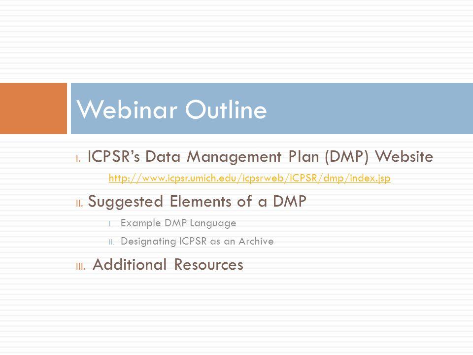 I. ICPSRs Data Management Plan (DMP) Website http://www.icpsr.umich.edu/icpsrweb/ICPSR/dmp/index.jsp II. Suggested Elements of a DMP I. Example DMP La