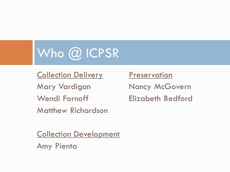 Collection DeliveryPreservation Mary VardiganNancy McGovern Wendi FornoffElizabeth Bedford Matthew Richardson Collection Development Amy Pienta Who @ ICPSR