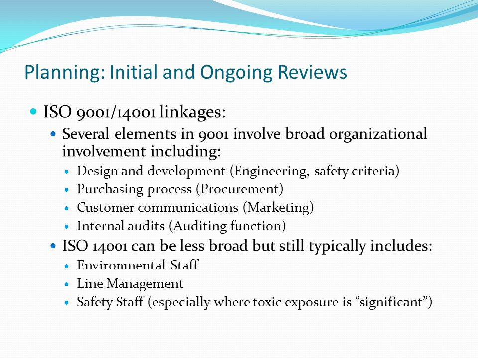 Planning: Initial and Ongoing Reviews ISO 9001/14001 linkages: Several elements in 9001 involve broad organizational involvement including: Design and development (Engineering, safety criteria) Purchasing process (Procurement) Customer communications (Marketing) Internal audits (Auditing function) ISO 14001 can be less broad but still typically includes: Environmental Staff Line Management Safety Staff (especially where toxic exposure is significant)