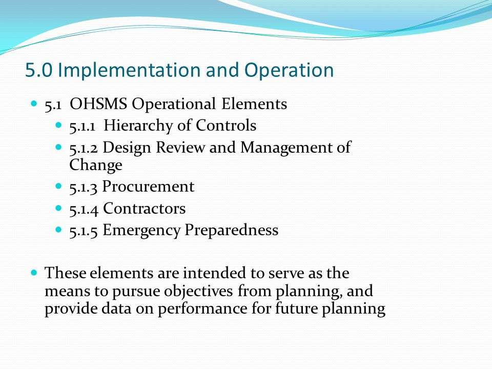 5.0 Implementation and Operation 5.1 OHSMS Operational Elements 5.1.1 Hierarchy of Controls 5.1.2 Design Review and Management of Change 5.1.3 Procurement 5.1.4 Contractors 5.1.5 Emergency Preparedness These elements are intended to serve as the means to pursue objectives from planning, and provide data on performance for future planning