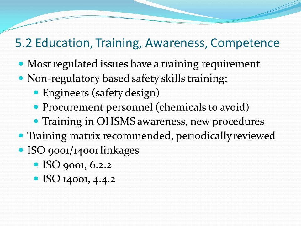 5.2 Education, Training, Awareness, Competence Most regulated issues have a training requirement Non-regulatory based safety skills training: Engineers (safety design) Procurement personnel (chemicals to avoid) Training in OHSMS awareness, new procedures Training matrix recommended, periodically reviewed ISO 9001/14001 linkages ISO 9001, 6.2.2 ISO 14001, 4.4.2