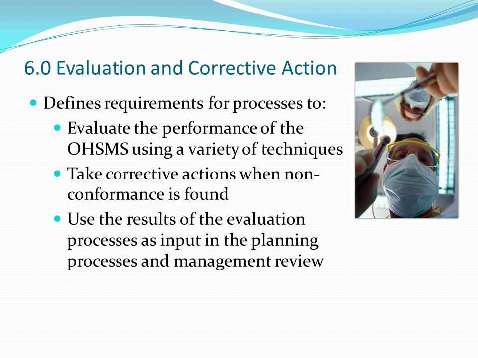 6.0 Evaluation and Corrective Action Defines requirements for processes to: Evaluate the performance of the OHSMS using a variety of techniques Take corrective actions when non- conformance is found Use the results of the evaluation processes as input in the planning processes and management review