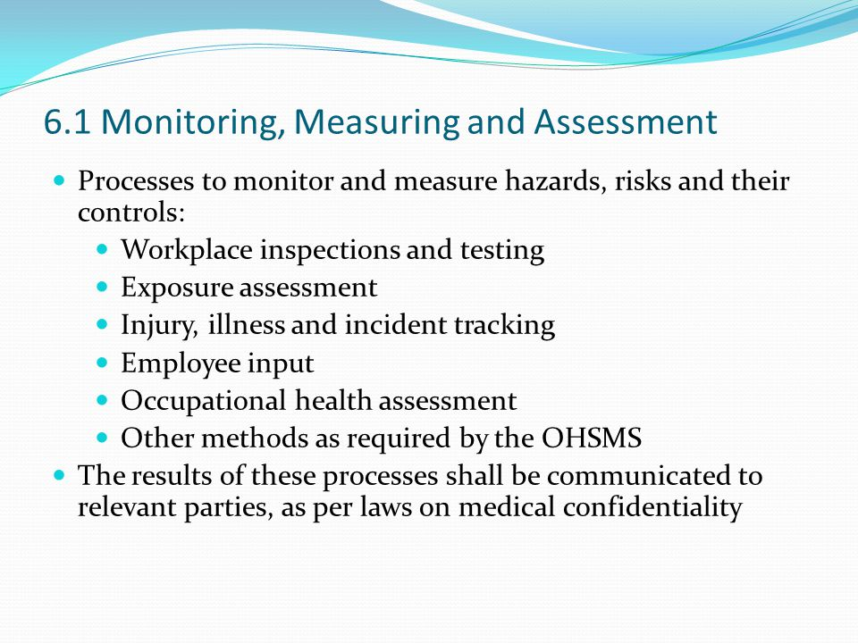 6.1 Monitoring, Measuring and Assessment Processes to monitor and measure hazards, risks and their controls: Workplace inspections and testing Exposure assessment Injury, illness and incident tracking Employee input Occupational health assessment Other methods as required by the OHSMS The results of these processes shall be communicated to relevant parties, as per laws on medical confidentiality