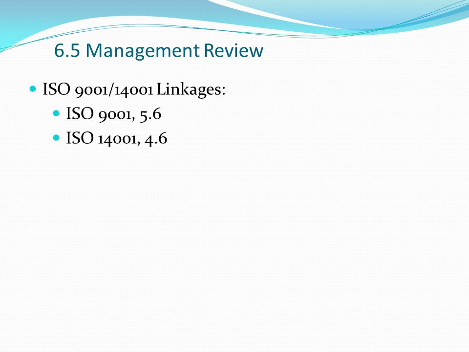 6.5 Management Review ISO 9001/14001 Linkages: ISO 9001, 5.6 ISO 14001, 4.6