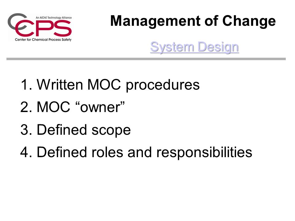 Management of Change 1. Written MOC procedures 2. MOC owner 3. Defined scope 4. Defined roles and responsibilities System Design System Design