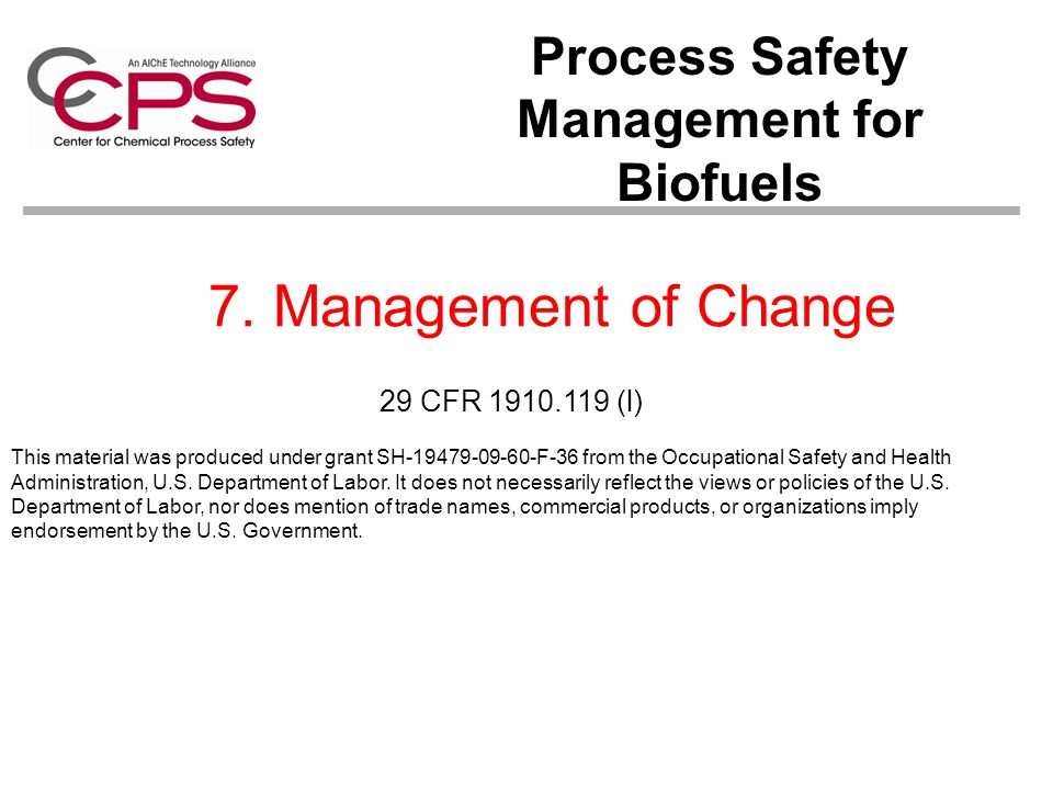 7. Management of Change Process Safety Management for Biofuels This material was produced under grant SH-19479-09-60-F-36 from the Occupational Safety