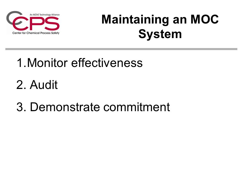 1.Monitor effectiveness 2. Audit 3. Demonstrate commitment Maintaining an MOC System