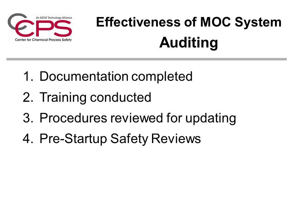 Effectiveness of MOC System Auditing 1.Documentation completed 2.Training conducted 3.Procedures reviewed for updating 4.Pre-Startup Safety Reviews