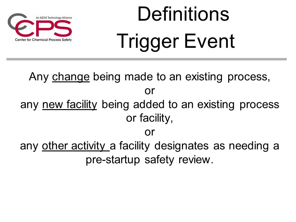 Any change being made to an existing process, or any new facility being added to an existing process or facility, or any other activity a facility designates as needing a pre-startup safety review.